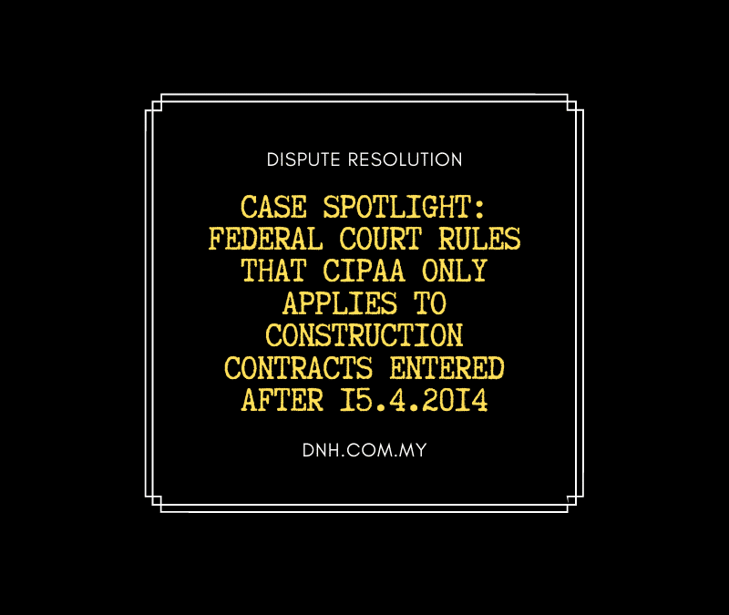 Case Spotlight: Federal Court rules that CIPAA only applies to construction contracts entered after 15.4.2014